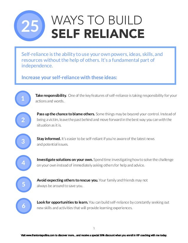 1 WAYS TO BUILD SELF RELIANCE Take responsibility. One of the key features of self-reliance is taking responsibility for y...