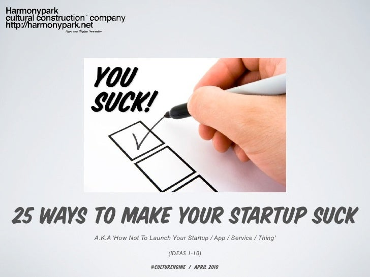 25 WAYS TO MAKE YOUR STARTUP SUCK        A.K.A 'How Not To Launch Your Startup / App / Service / Thing'                   ...