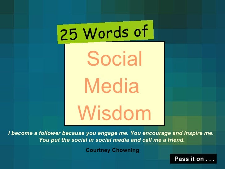 Social Media  Wisdom 25 Words of Pass it on . . . I become a follower because you engage me. You encourage and inspire me....