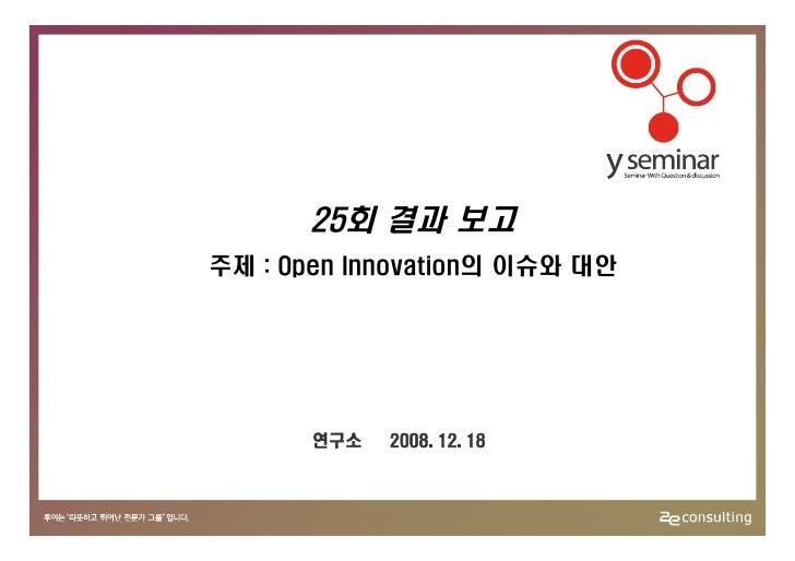 25회 결과 보고 주제 : Open Innovation의 이슈와 대안            연구소   2008. 12. 18
