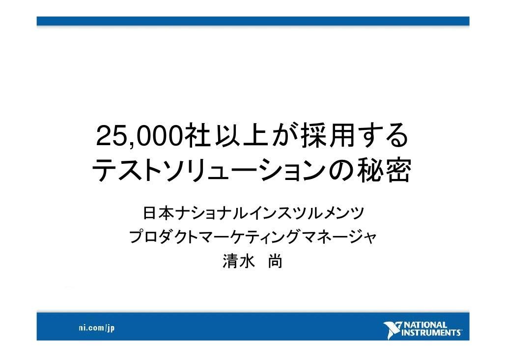 25,000社以上が採用する テストソリューションの秘密   日本ナショナルインスツルメンツ  プロダクトマーケティングマネージャ         清水 尚