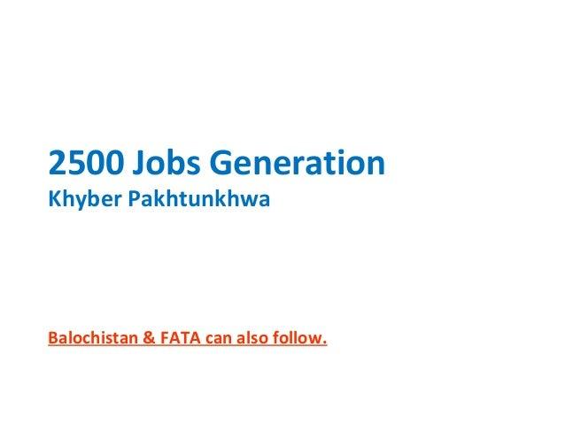 2500 Jobs Generation Khyber Pakhtunkhwa  Balochistan & FATA can also follow.
