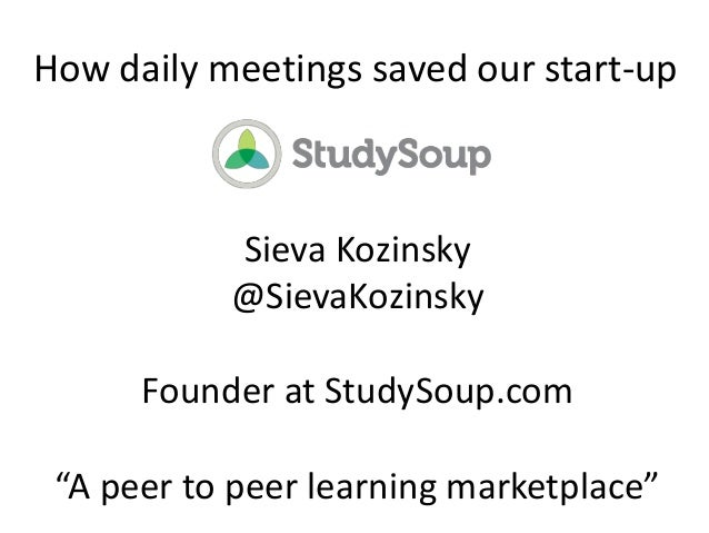 "How daily meetings saved our start-up Sieva Kozinsky @SievaKozinsky Founder at StudySoup.com ""A peer to peer learning mark..."