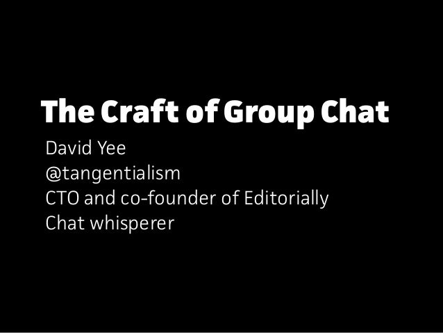 The Craft of Group Chat David Yee @tangentialism CTO and co-founder of Editorially Chat whisperer