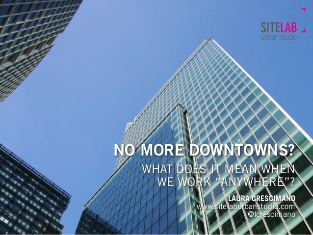 "NO MORE DOWNTOWNS?  WHAT DOES IT MEAN WHEN WE WORK ""ANYWHERE""? LAURA CRESCIMANO www.sitelaburbanstudio.com @lcrescimano"
