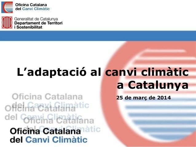 L'adaptació al canvi climàtic a Catalunya 25 de març de 2014