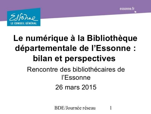 BDE/Journée réseau 1 Le numérique à la Bibliothèque départementale de l'Essonne : bilan et perspectives Rencontre des bibl...