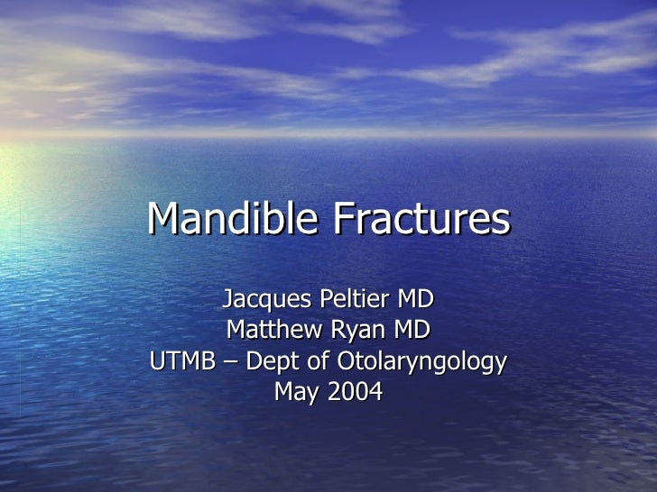 Mandible Fractures Jacques Peltier MD Matthew Ryan MD UTMB – Dept of Otolaryngology May 2004