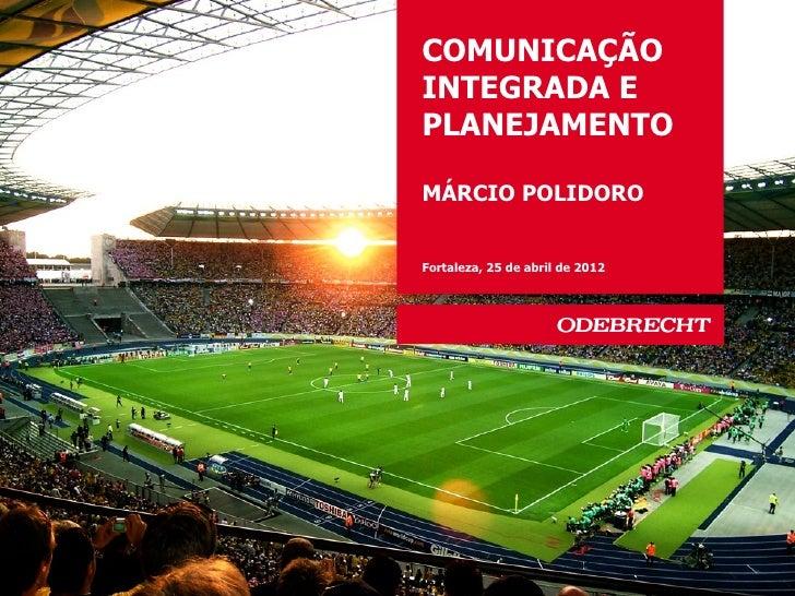 COMUNICAÇÃOINTEGRADA EPLANEJAMENTOMÁRCIO POLIDOROFortaleza, 25 de abril de 2012