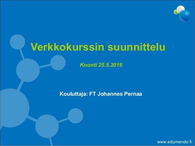 Koonti 25.5.2016 Kouluttaja: FT Johannes Pernaa Verkkokurssin suunnittelu www.edumendo.fi