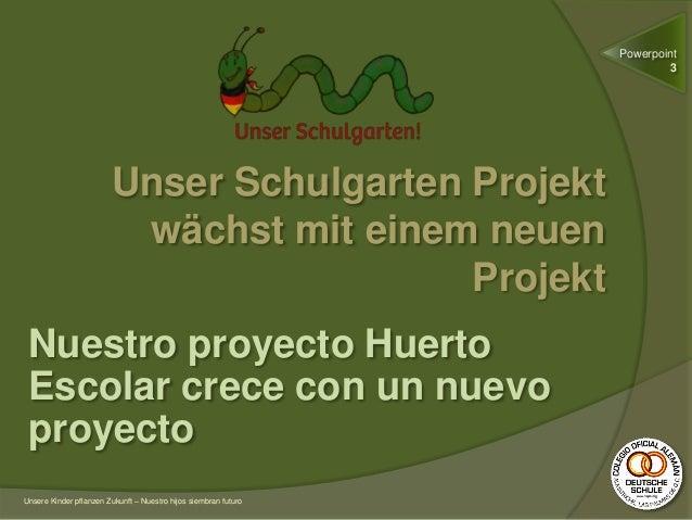 Unser Schulgarten Projekt wächst mit einem neuen Projekt Nuestro proyecto Huerto Escolar crece con un nuevo proyecto Unser...