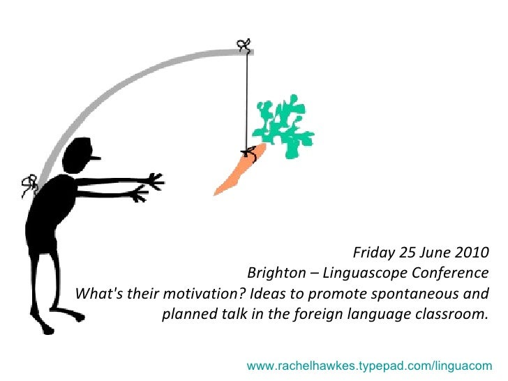 Friday 25 June 2010 Brighton – Linguascope Conference What's their motivation? Ideas to promote spontaneous and planned ta...