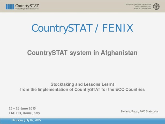 Thursday, July 02, 2015 CountrySTAT / FENIX CountrySTAT system in Afghanistan Stocktaking and Lessons Learnt from the Impl...