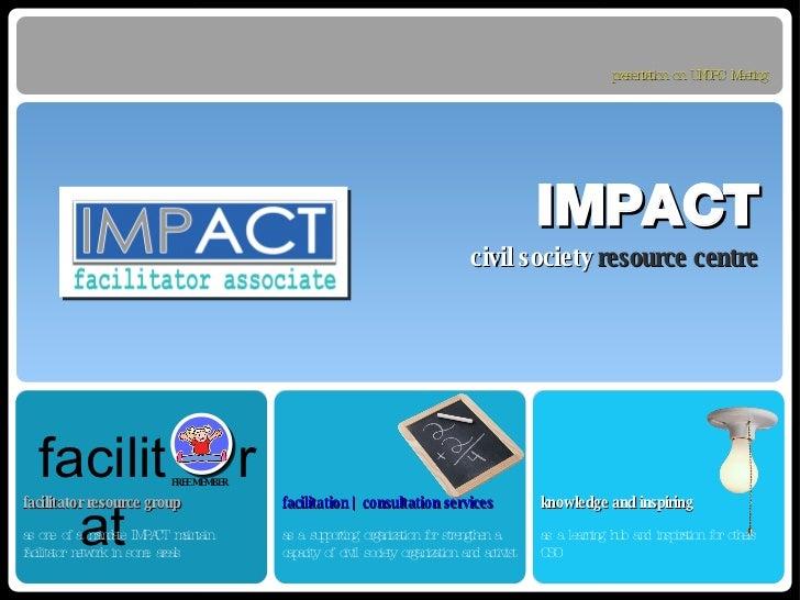IMPACT <ul><li>civil society   resource centre </li></ul>facilitator resource group as one of a mandate IMPACT maintain fa...