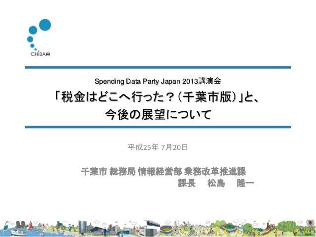 Spending Data Party Japan 2013講演会 「税金はどこへ行った?(千葉市版)」と、 今後の展望について 千葉市 総務局 情報経営部 業務改革推進課 課長 松島 隆一 平成25年 7月20日