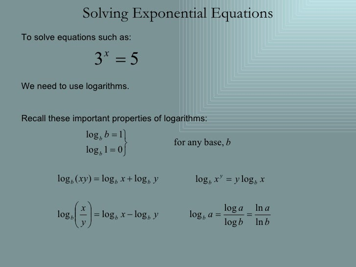 Solving Exponential Equations To solve equations such as: We need to use logarithms. Recall these important properties of ...