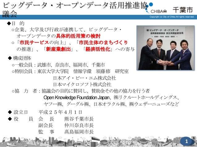 Copyright (c) City of Chiba All rights reserved. ◆目 的 ○企業、大学及び行政が連携して、ビッグデータ・ オープンデータの具体的活用策の検討 ○「市民サービスの向上」、「市民主体のまちづくり の...