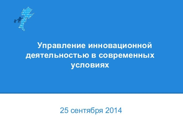 Управление инновационной  деятельностью в современных  условиях  25 сентября 2014