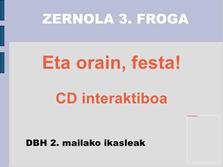 Eta orain, festa! CD interaktiboa ZERNOLA 3. FROGA DBH 2. mailako ikasleak