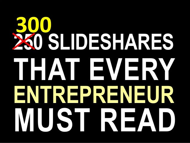 250 SLIDESHARES ENTREPRENEUR MUST READ THAT EVERY 300