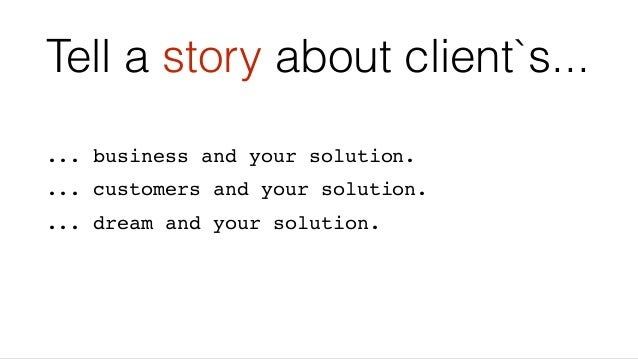 Tell a story about client`s... ... business and your solution. ... customers and your solution. ... dream and your solutio...