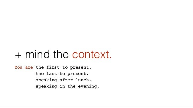 + mind the context. You are the first to present. the last to present. speaking after lunch. speaking in the evening.