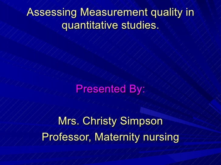 Assessing Measurement quality in quantitative studies. Presented By: Mrs. Christy Simpson Professor, Maternity nursing