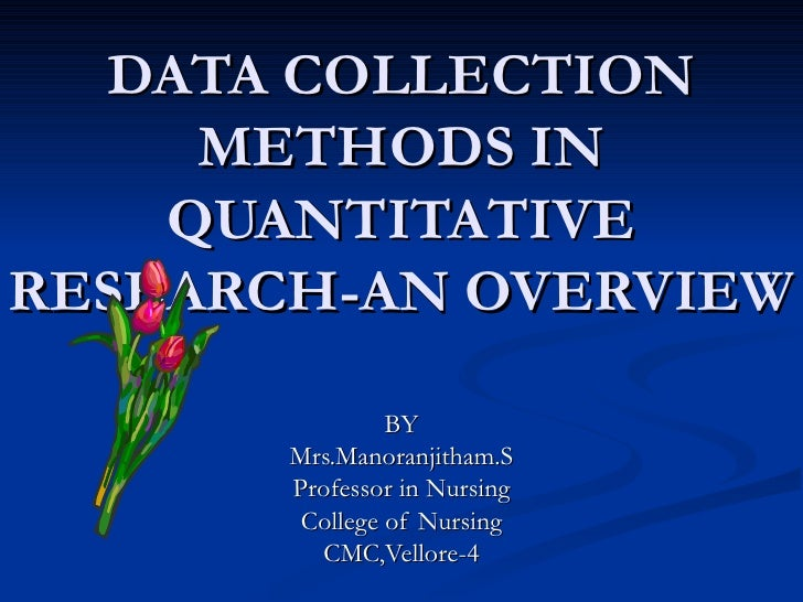 DATA COLLECTION     METHODS IN    QUANTITATIVERESEARCH-AN OVERVIEW                BY       Mrs.Manoranjitham.S       Profe...