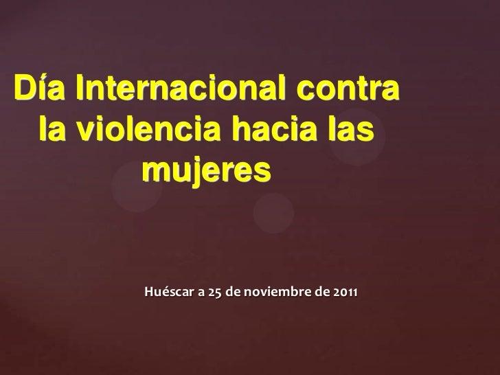 Día Internacional contra la violencia hacia las        mujeres        Huéscar a 25 de noviembre de 2011
