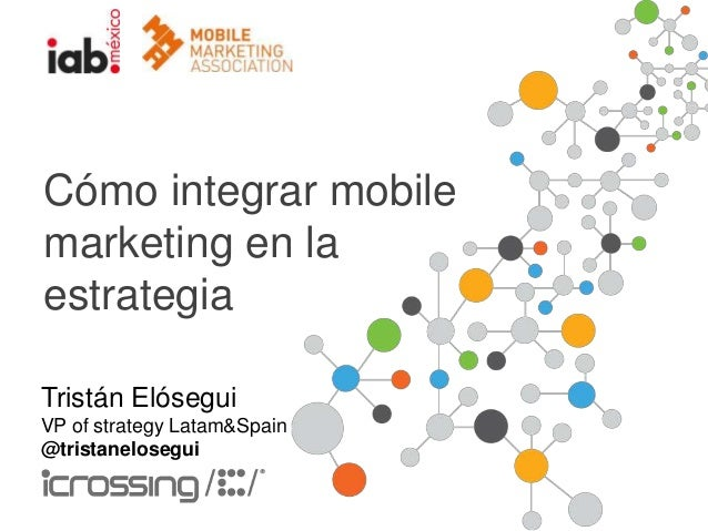 Cómo integrar mobile marketing en la estrategia Tristán Elósegui VP of strategy Latam&Spain @tristanelosegui