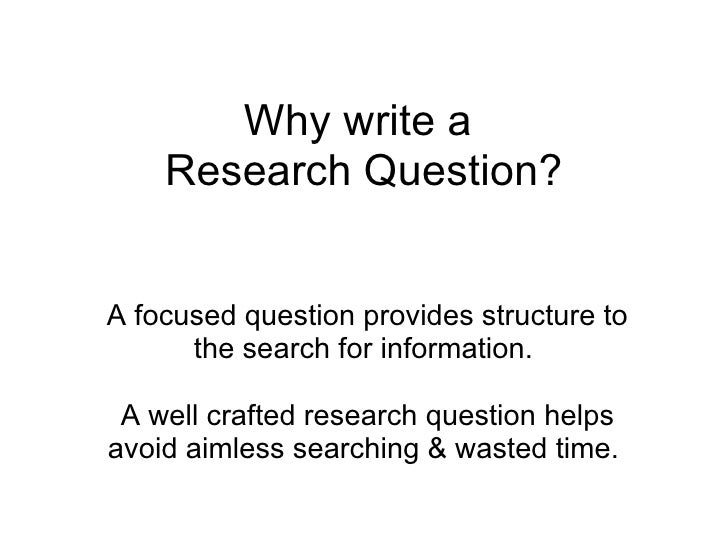 Why write a  Research Question? A focused question provides structure to the search for information.    A well crafted res...