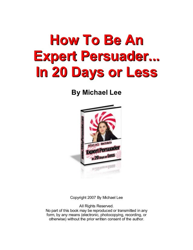 How To Be AnExpert Persuader...In 20 Days or Less                By Michael Lee               Copyright 2007 By Michael Le...
