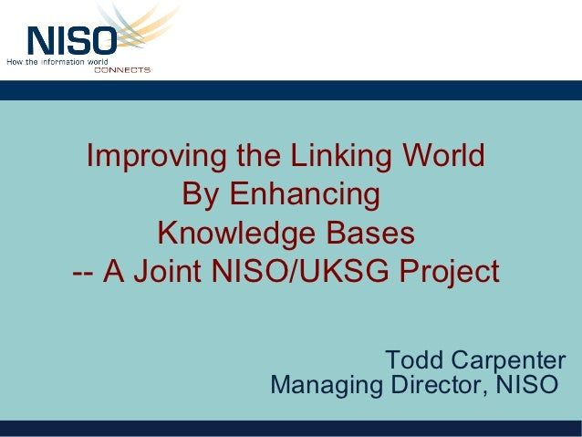Improving the Linking World        By Enhancing      Knowledge Bases-- A Joint NISO/UKSG Project                    Todd C...