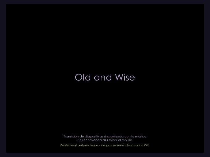 Old and Wise Transición de diapositivas sincronizada con la música Se recomienda NO tocar el mouse D éfilement automatique...