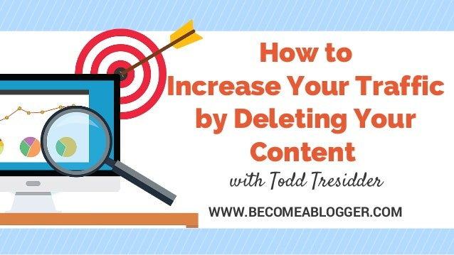 How to Increase Your Traffic by Deleting Your Content with Todd Tresidder WWW.BECOMEABLOGGER.COM
