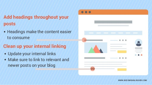 WWW.BECOMEABLOGGER.COM Headings make the content easier to consume Add headings throughout your posts Update your internal...