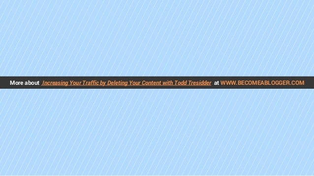 More about Increasing Your Traffic by Deleting Your Content with Todd Tresidder at WWW.BECOMEABLOGGER.COM