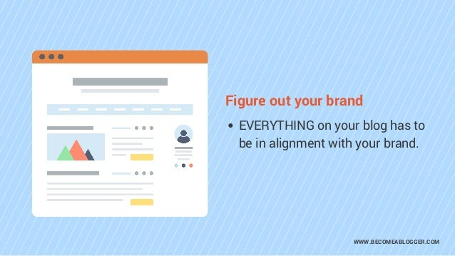 WWW.BECOMEABLOGGER.COM EVERYTHING on your blog has to be in alignment with your brand. Figure out your brand
