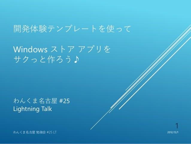 開発体験テンプレートを使ってWindows ストア アプリをサクっと作ろう♪わんくま名古屋 #25Lightning Talk                           1わんくま名古屋 勉強会 #25 LT   2012/12/1