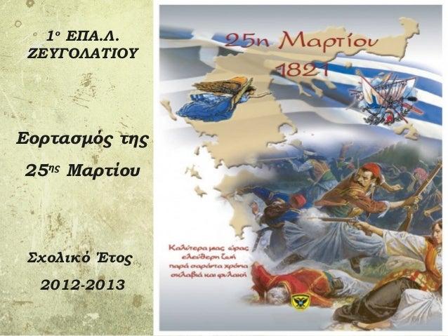 1ο ΕΠΑ.Λ. ΖΕΥΓΟΛΑΤΙΟΥΕορτασμός της25ης Μαρτίου Σχολικό Έτος  2012-2013