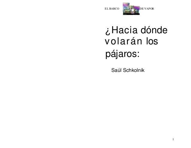 1 EL BARCO DE VAPOR ¿Hacia dónde volarán los pájaros: Saúl Schkolnik