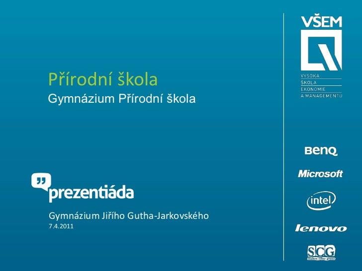 Přírodní školaGymnázium Přírodní škola<br />Gymnázium Jiřího Gutha-Jarkovského<br />7.4.2011<br />