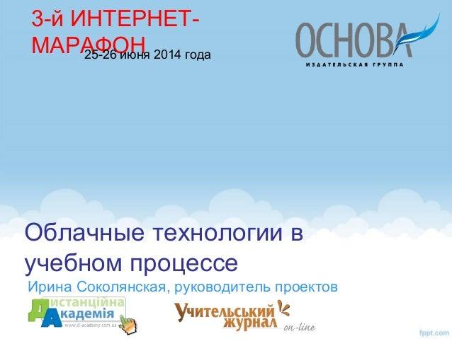 Облачные технологии в учебном процессе Ирина Соколянская, руководитель проектов 3-й ИНТЕРНЕТ- МАРАФОН25-26 июня 2014 года