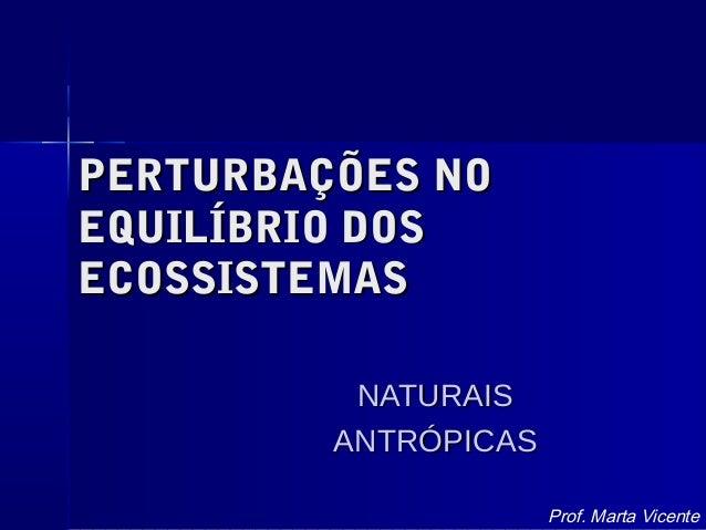 PERTURBAÇÕES NOPERTURBAÇÕES NO EQUILÍBRIO DOSEQUILÍBRIO DOS ECOSSISTEMASECOSSISTEMAS NATURAISNATURAIS ANTRÓPICASANTRÓPICAS...