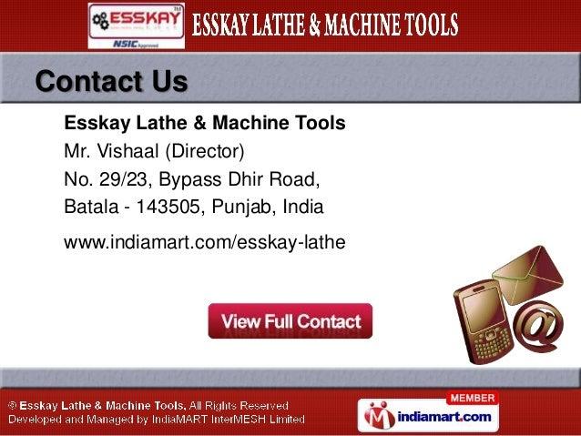Contact Us Esskay Lathe & Machine Tools Mr. Vishaal (Director) No. 29/23, Bypass Dhir Road, Batala - 143505, Punjab, India...
