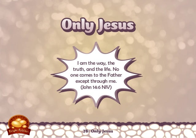 Only Jesus I am the way, the truth, and the life. No one comes to the Father except through me. (John 14:6 NIV)  78: Only ...