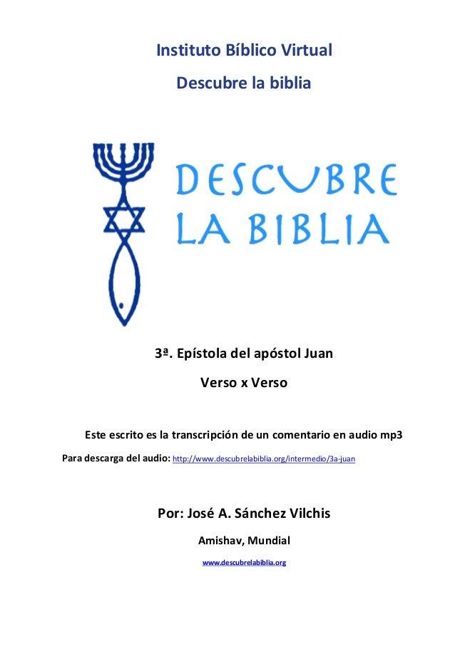 Instituto Bíblico Virtual Descubre la biblia 3ª. Epístola del apóstol Juan Verso x Verso Este escrito es la transcripción ...