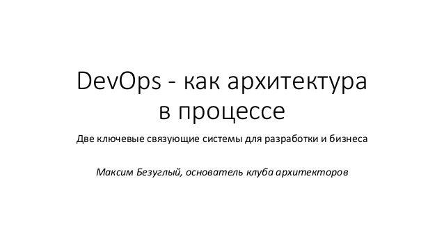 DevOps - как архитектура в процессе Две ключевые связующие системы для разработки и бизнеса Максим Безуглый, основатель кл...