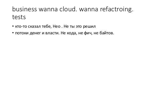 business wanna cloud. wanna refactroing. tests • кто-то сказал тебе, Нео . Не ты это решил • потоки денег и власти. Не код...