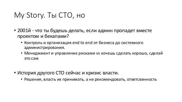 My Story. Ты СТО, но • 2001й - что ты будешь делать, если админ пропадет вместе проектом и бекапами? • Контроль и организа...